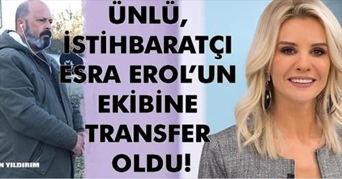 ÜNLÜ İSTİHBARATÇI ESRA EROL'UN EKİBİNE TRANSFER OLDU!